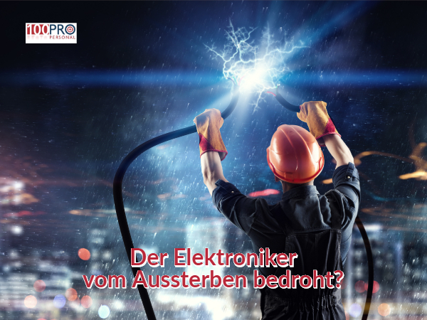 Die 100Pro Personal GmbH in Kleve fragt: Ist der Elektroniker vom Auststerben bedroht ?